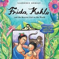 Frida Kahlo and the Bravest Girl in the World, by Laurence Anholt